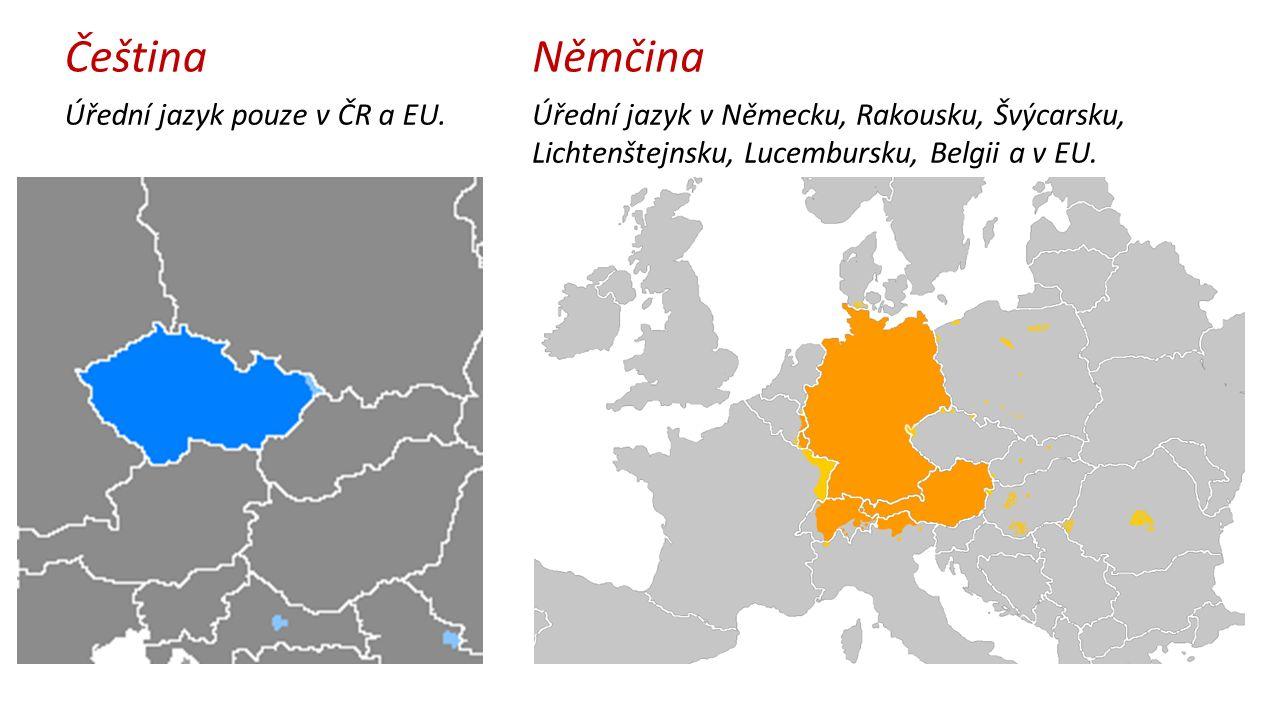 Čeština Úřední jazyk pouze v ČR a EU. Němčina Úřední jazyk v Německu, Rakousku, Švýcarsku, Lichtenštejnsku, Lucembursku, Belgii a v EU.