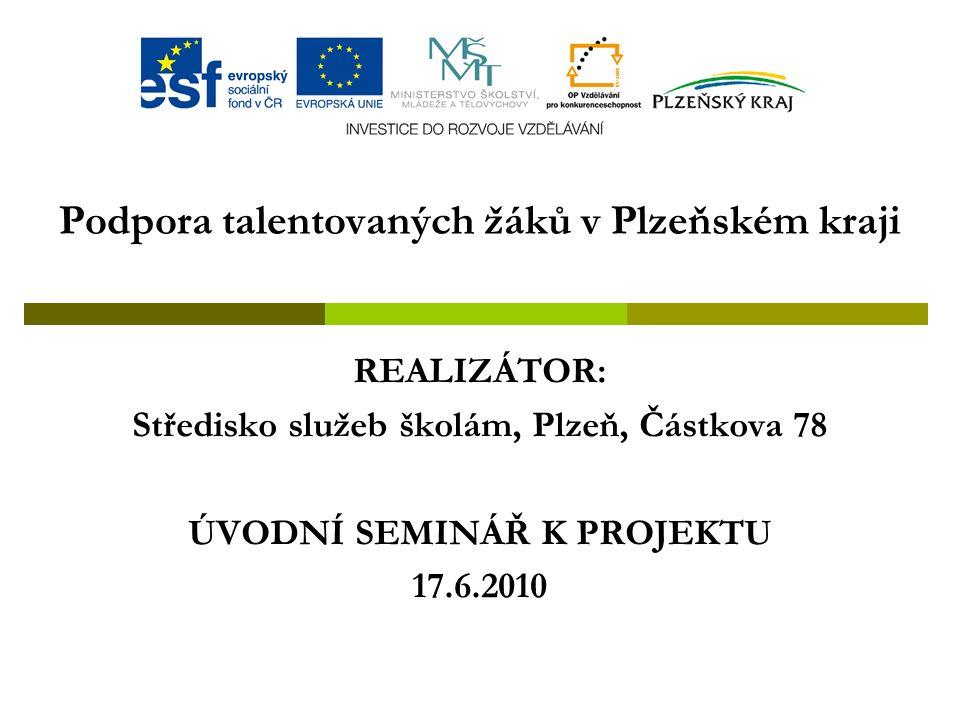 Podpora talentovaných žáků v Plzeňském kraji REALIZÁTOR: Středisko služeb školám, Plzeň, Částkova 78 ÚVODNÍ SEMINÁŘ K PROJEKTU 17.6.2010