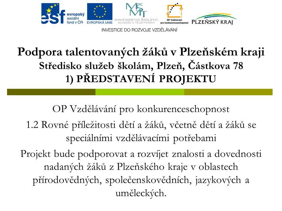 Podpora talentovaných žáků v Plzeňském kraji Středisko služeb školám, Plzeň, Částkova 78 1) PŘEDSTAVENÍ PROJEKTU OP Vzdělávání pro konkurenceschopnost 1.2 Rovné příležitosti dětí a žáků, včetně dětí a žáků se speciálními vzdělávacími potřebami Projekt bude podporovat a rozvíjet znalosti a dovednosti nadaných žáků z Plzeňského kraje v oblastech přírodovědných, společenskovědních, jazykových a uměleckých.