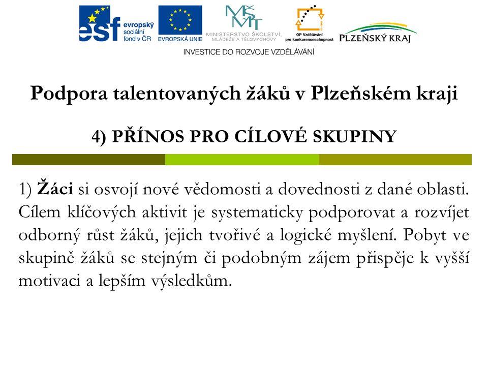 Podpora talentovaných žáků v Plzeňském kraji 4) PŘÍNOS PRO CÍLOVÉ SKUPINY 1) Žáci si osvojí nové vědomosti a dovednosti z dané oblasti.