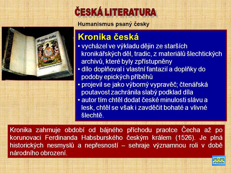 Humanismus psaný česky Kronika česká vycházel ve výkladu dějin ze starších kronikářských děl, tradic, z materiálů šlechtických archivů, které byly zpřístupněny dílo doplňoval i vlastní fantazií a doplňky do podoby epických příběhů projevil se jako výborný vypravěč; čtenářská poutavost zachránila slabý podklad díla autor tím chtěl dodat české minulosti slávu a lesk, chtěl se však i zavděčit bohaté a vlivné šlechtě.