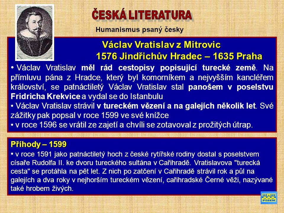 Humanismus psaný česky Václav Vratislav z Mitrovic Václav Vratislav z Mitrovic 1576 Jindřichův Hradec – 1635 Praha 1576 Jindřichův Hradec – 1635 Praha Václav Vratislav měl rád cestopisy popisující turecké země.