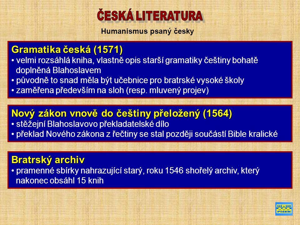 Humanismus psaný česky Gramatika česká (1571) velmi rozsáhlá kniha, vlastně opis starší gramatiky češtiny bohatě doplněná Blahoslavem původně to snad měla být učebnice pro bratrské vysoké školy zaměřena především na sloh (resp.