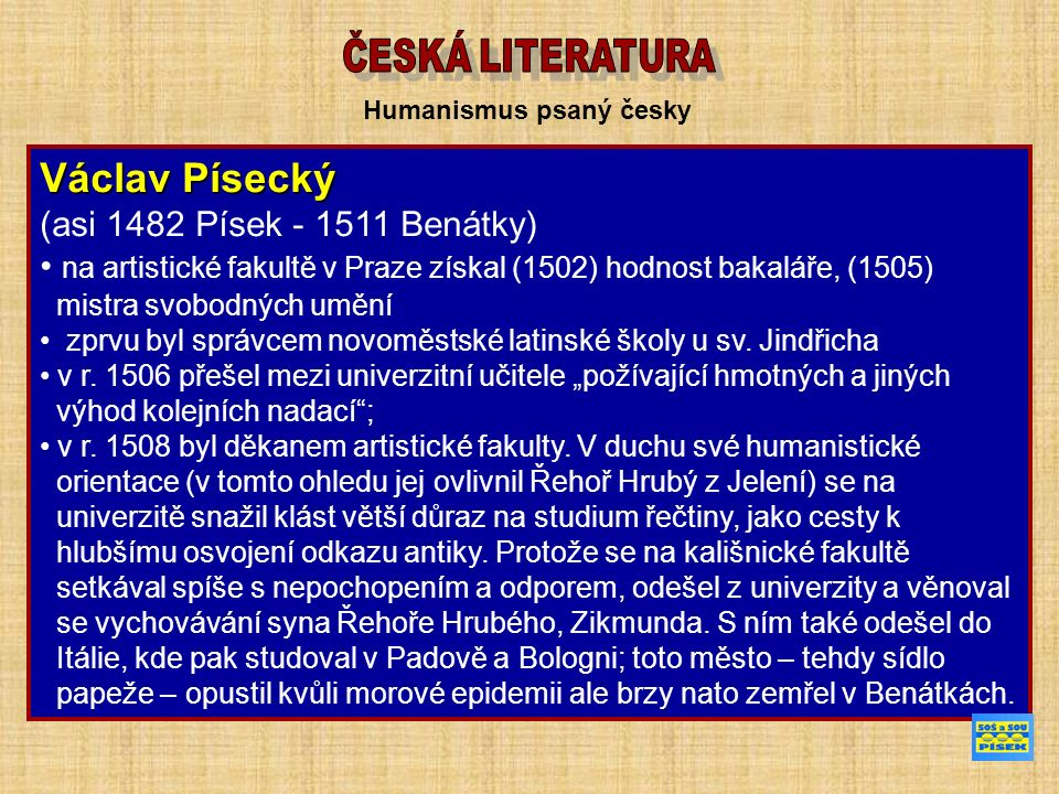 Humanismus psaný česky Václav Písecký (asi 1482 Písek - 1511 Benátky) na artistické fakultě v Praze získal (1502) hodnost bakaláře, (1505) mistra svobodných umění zprvu byl správcem novoměstské latinské školy u sv.