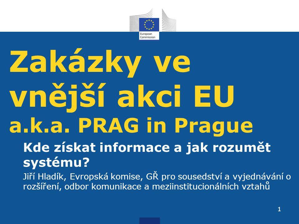 Zakázky ve vnější akci EU a.k.a. PRAG in Prague Kde získat informace a jak rozumět systému? Jiří Hladík, Evropská komise, GŘ pro sousedství a vyjednáv