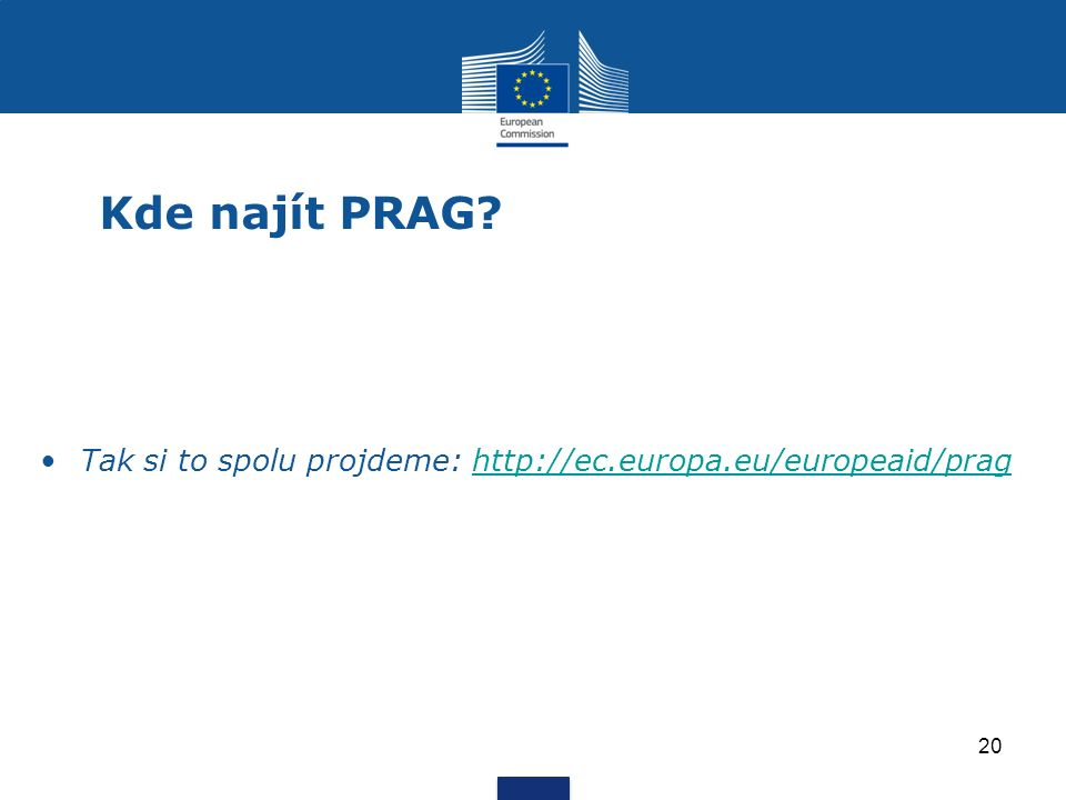 Kde najít PRAG? Tak si to spolu projdeme: http://ec.europa.eu/europeaid/praghttp://ec.europa.eu/europeaid/prag 20