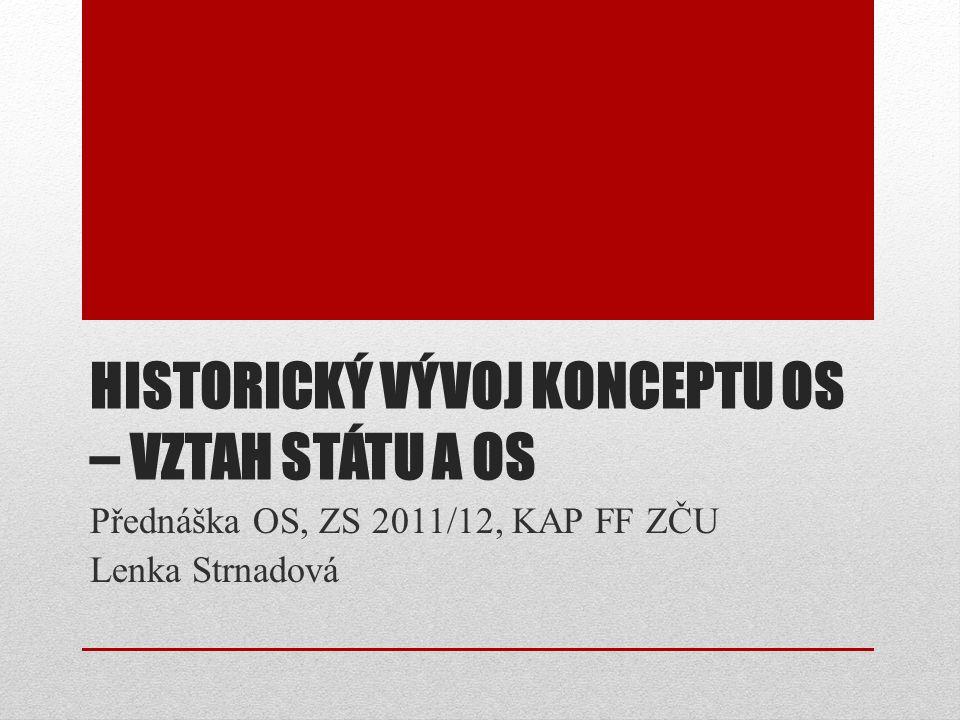 HISTORICKÝ VÝVOJ KONCEPTU OS – VZTAH STÁTU A OS Přednáška OS, ZS 2011/12, KAP FF ZČU Lenka Strnadová