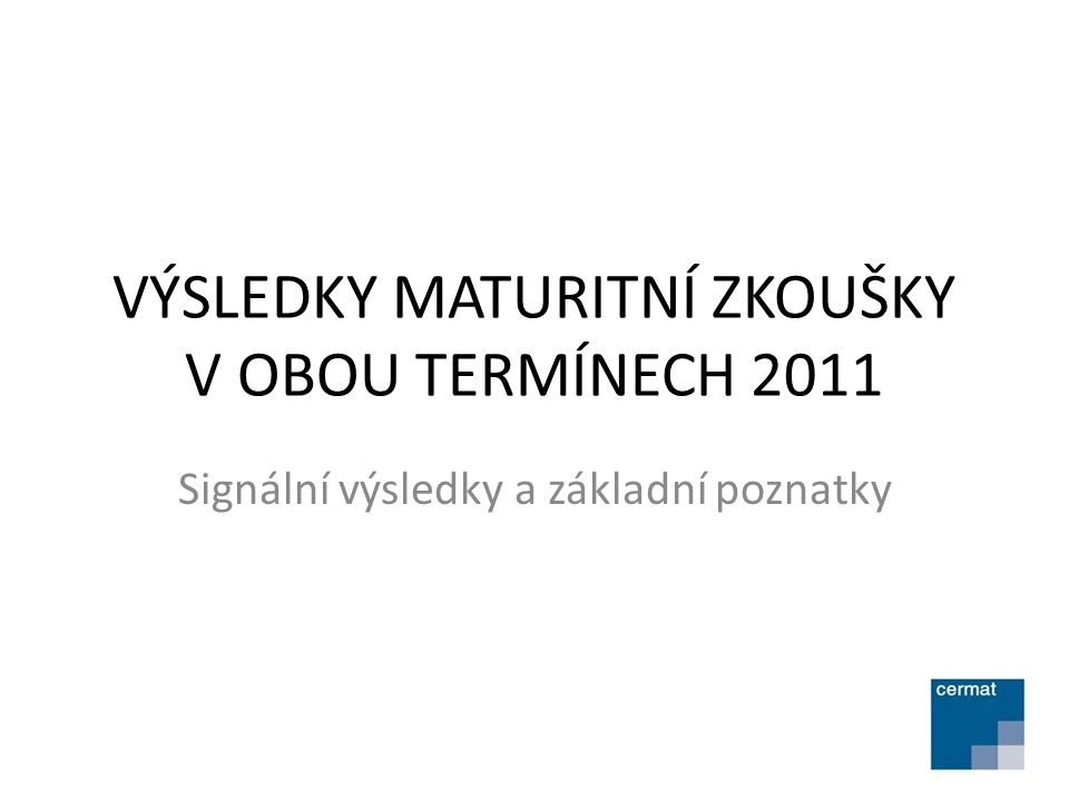 VÝSLEDKY MATURITNÍ ZKOUŠKY V OBOU TERMÍNECH 2011 Signální výsledky a základní poznatky