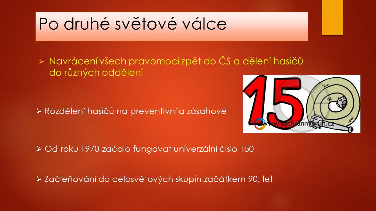 Po druhé světové válce  Navrácení všech pravomocí zpět do ČS a dělení hasičů do různých oddělení  Od roku 1970 začalo fungovat univerzální číslo 150  Rozdělení hasičů na preventivní a zásahové  Začleňování do celosvětových skupin začátkem 90.