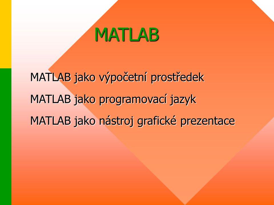 MATLAB MATLAB jako výpočetní prostředek MATLAB jako programovací jazyk MATLAB jako nástroj grafické prezentace