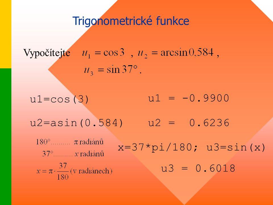 Trigonometrické funkce Vypočítejte,., u1=cos(3) u1 = -0.9900 u2=asin(0.584)u2 = 0.6236 x=37*pi/180; u3=sin(x) u3 = 0.6018