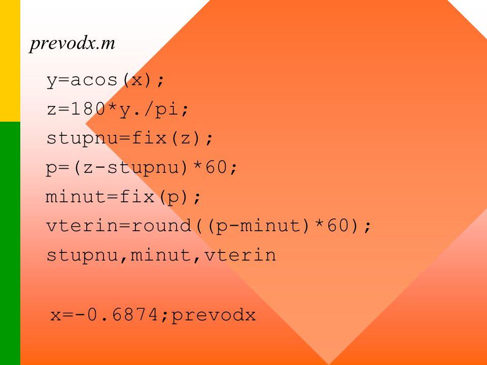 prevodx.m y=acos(x); z=180*y./pi; stupnu=fix(z); p=(z-stupnu)*60; minut=fix(p); vterin=round((p-minut)*60); stupnu,minut,vterin x=-0.6874;prevodx