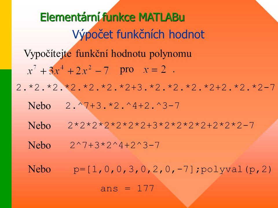 Elementární funkce MATLABu Výpočet funkčních hodnot 2.*2.*2.*2.*2.*2.*2+3.*2.*2.*2.*2+2.*2.*2-7 Vypočítejte funkční hodnotu polynomu pro.