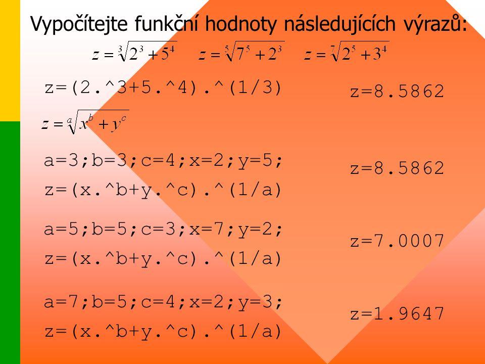 Vypočítejte funkční hodnoty následujících výrazů: a=3;b=3;c=4;x=2;y=5; z=(x.^b+y.^c).^(1/a) a=5;b=5;c=3;x=7;y=2; z=(x.^b+y.^c).^(1/a) a=7;b=5;c=4;x=2;y=3; z=(x.^b+y.^c).^(1/a) z=8.5862 z=(2.^3+5.^4).^(1/3) z=8.5862 z=7.0007 z=1.9647
