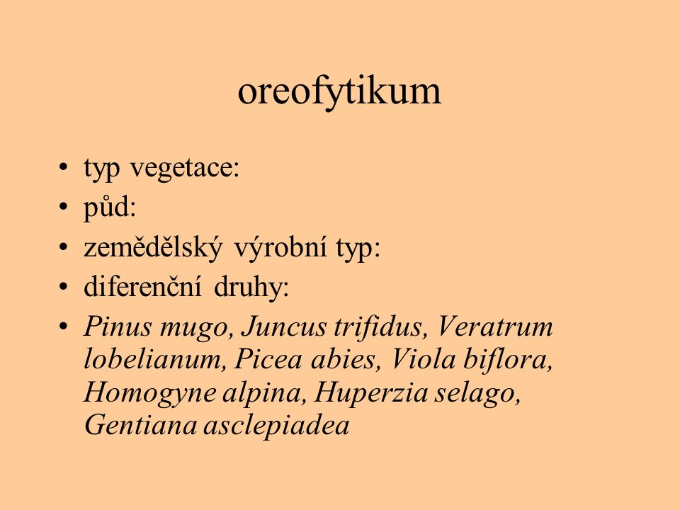oreofytikum typ vegetace: půd: zemědělský výrobní typ: diferenční druhy: Pinus mugo, Juncus trifidus, Veratrum lobelianum, Picea abies, Viola biflora,
