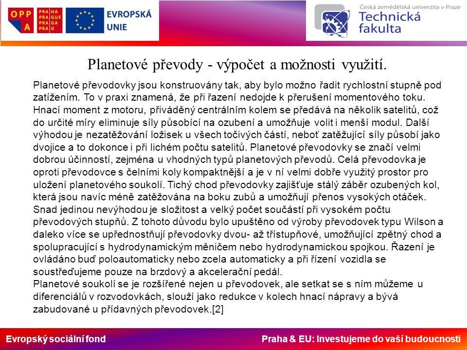 Evropský sociální fond Praha & EU: Investujeme do vaší budoucnosti Planetové převody – Bezstupňové převodovky Hydrostatický převod +plynulá změna pojezdové rychlosti +jednoduchá reverzace +libovolné umístění zdroje energie +ochrana proti přetížení +velký záběrový moment +jednoduché hydraulické brzdění +jednoduchá obsluha +možnost automatiky +odstranění zbytečných částí (spojka, převody…) -vyšší pořizovací náklady -kratší životnost -velká hmotnost -vyšší hlučnost -nižší účinnost