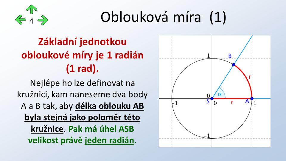 Základní jednotkou obloukové míry je 1 radián (1 rad). Nejlépe ho lze definovat na kružnici, kam naneseme dva body A a B tak, aby délka oblouku AB byl