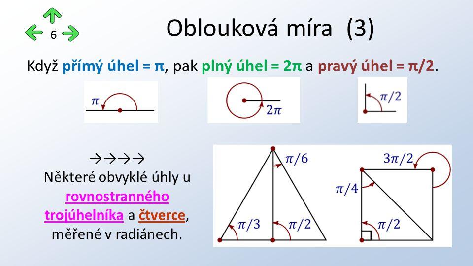 Oblouková míra (3) 6 Když přímý úhel = π, pak plný úhel = 2π a pravý úhel = π/2. →→→→ Některé obvyklé úhly u rovnostranného trojúhelníka a čtverce, mě