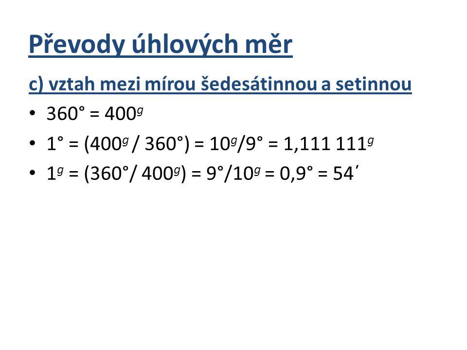 Převody úhlových měr c) vztah mezi mírou šedesátinnou a setinnou 360° = 400 g 1° = (400 g / 360°) = 10 g /9° = 1,111 111 g 1 g = (360°/ 400 g ) = 9°/1