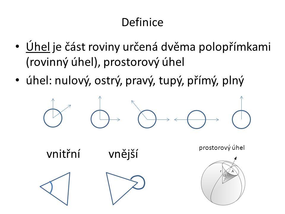 Definice Úhel je část roviny určená dvěma polopřímkami (rovinný úhel), prostorový úhel úhel: nulový, ostrý, pravý, tupý, přímý, plný vnitřní vnější pr