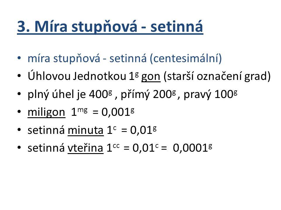 3. Míra stupňová - setinná míra stupňová - setinná (centesimální) Úhlovou Jednotkou 1 g gon (starší označení grad) plný úhel je 400 g, přímý 200 g, pr