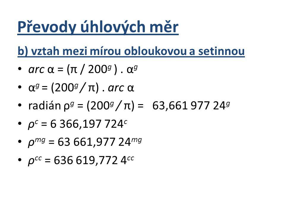 Převody úhlových měr c) vztah mezi mírou šedesátinnou a setinnou 360° = 400 g 1° = (400 g / 360°) = 10 g /9° = 1,111 111 g 1 g = (360°/ 400 g ) = 9°/10 g = 0,9° = 54΄