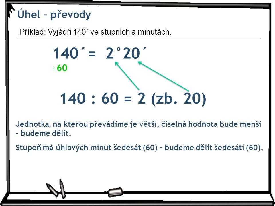 Úhel – převody 140´=2° Jednotka, na kterou převádíme je větší, číselná hodnota bude menší – budeme dělit.