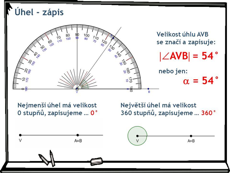 Úhel - zápis Velikost úhlu AVB se značí a zapisuje: nebo jen: Nejmenší úhel má velikost 0 stupňů, zapisujeme … 0° Největší úhel má velikost 360 stupňů, zapisujeme … 360°  AVB  = 54°  = 54°