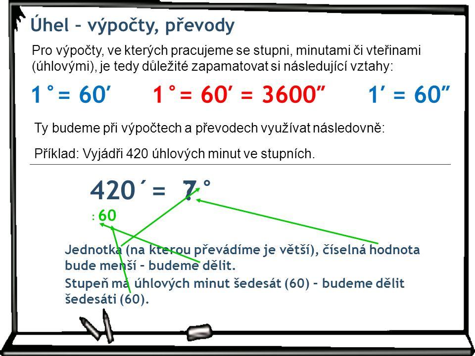 Úhel – výpočty, převody Pro výpočty, ve kterých pracujeme se stupni, minutami či vteřinami (úhlovými), je tedy důležité zapamatovat si následující vztahy: 1°= 60′1′ = 60″1°= 60′ = 3600″ 420´= °7 .
