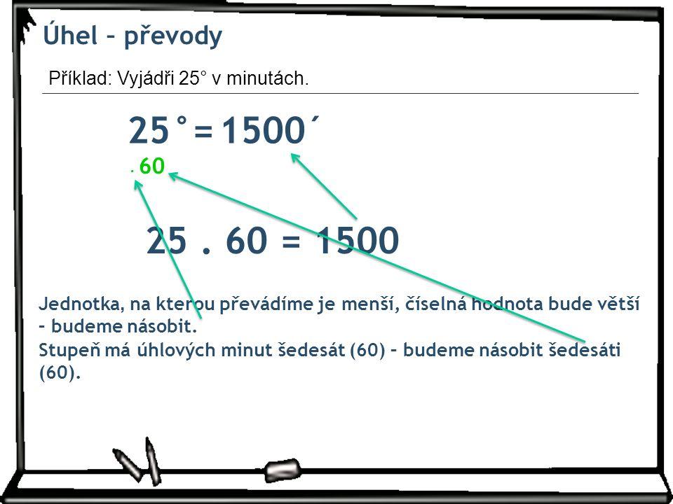 Úhel – převody 25°= ´1500 Jednotka, na kterou převádíme je menší, číselná hodnota bude větší – budeme násobit.