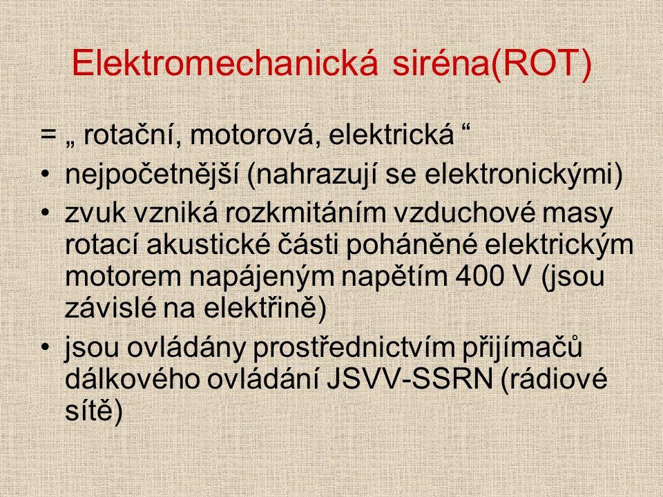 """Elektromechanická siréna(ROT) = """" rotační, motorová, elektrická nejpočetnější (nahrazují se elektronickými) zvuk vzniká rozkmitáním vzduchové masy rotací akustické části poháněné elektrickým motorem napájeným napětím 400 V (jsou závislé na elektřině) jsou ovládány prostřednictvím přijímačů dálkového ovládání JSVV-SSRN (rádiové sítě)"""