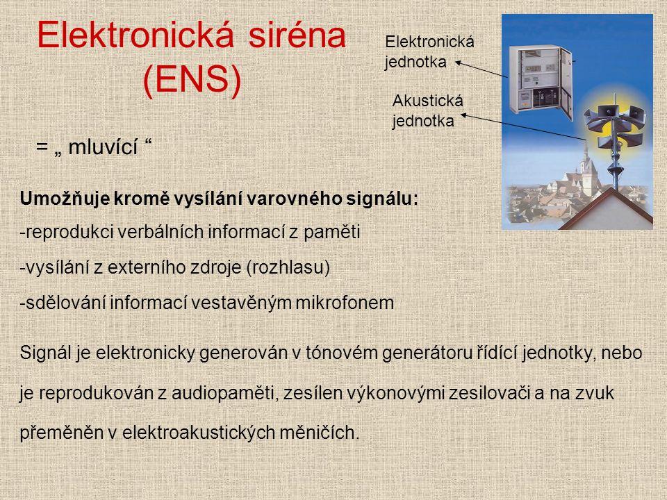 Elektronická siréna (ENS) Elektronická jednotka Akustická jednotka Umožňuje kromě vysílání varovného signálu: -reprodukci verbálních informací z paměti -vysílání z externího zdroje (rozhlasu) -sdělování informací vestavěným mikrofonem Signál je elektronicky generován v tónovém generátoru řídící jednotky, nebo je reprodukován z audiopaměti, zesílen výkonovými zesilovači a na zvuk přeměněn v elektroakustických měničích.