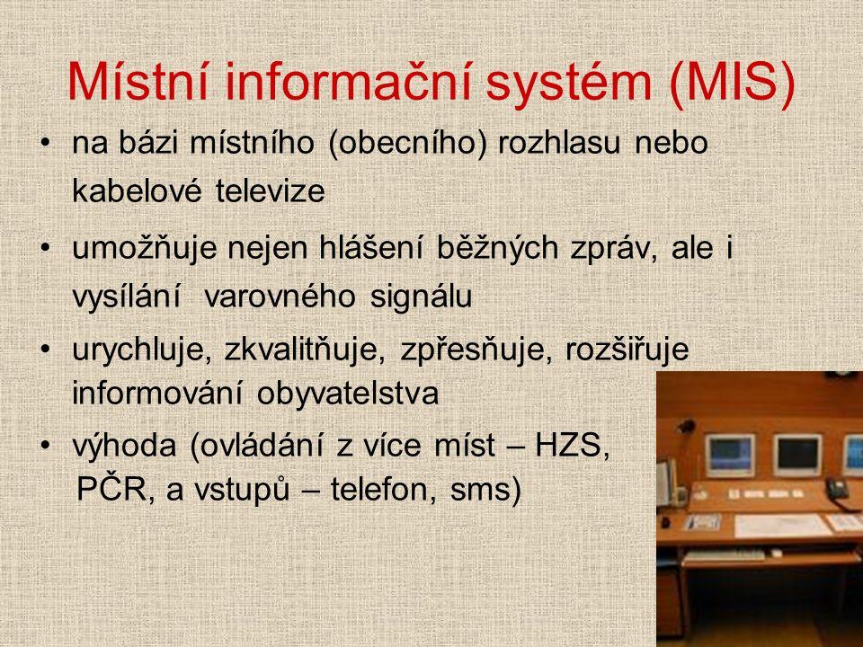 Místní informační systém (MIS) na bázi místního (obecního) rozhlasu nebo kabelové televize umožňuje nejen hlášení běžných zpráv, ale i vysílání varovného signálu urychluje, zkvalitňuje, zpřesňuje, rozšiřuje informování obyvatelstva výhoda (ovládání z více míst – HZS, PČR, a vstupů – telefon, sms)