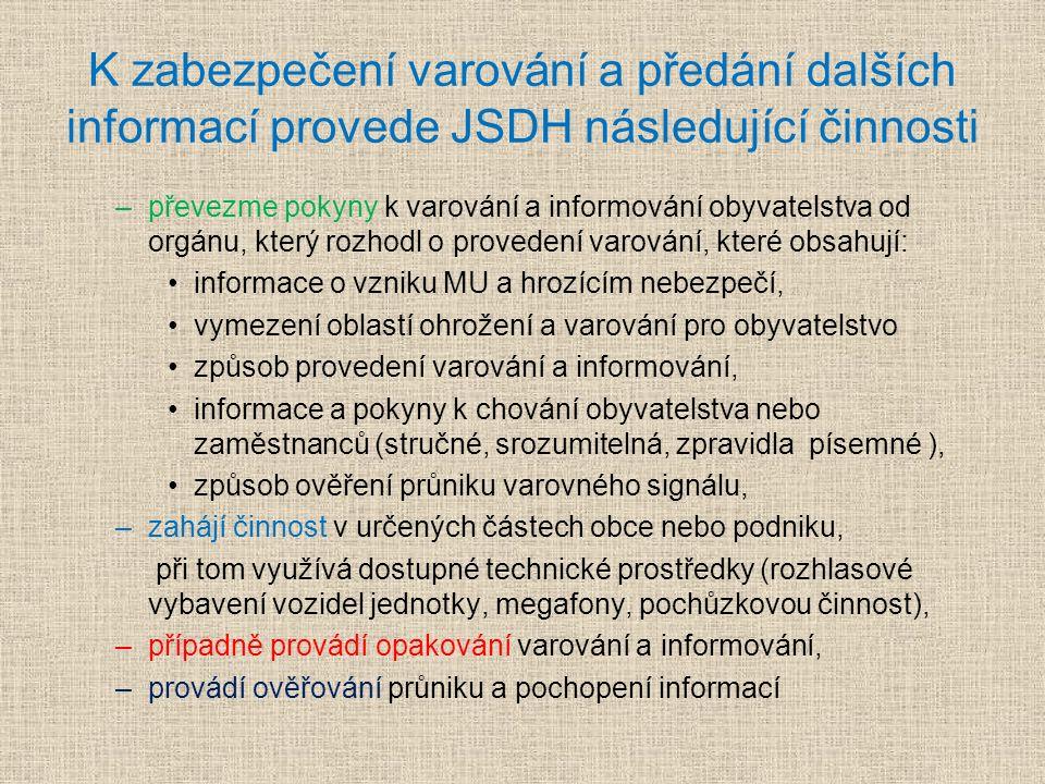 K zabezpečení varování a předání dalších informací provede JSDH následující činnosti –převezme pokyny k varování a informování obyvatelstva od orgánu, který rozhodl o provedení varování, které obsahují: informace o vzniku MU a hrozícím nebezpečí, vymezení oblastí ohrožení a varování pro obyvatelstvo způsob provedení varování a informování, informace a pokyny k chování obyvatelstva nebo zaměstnanců (stručné, srozumitelná, zpravidla písemné ), způsob ověření průniku varovného signálu, –zahájí činnost v určených částech obce nebo podniku, při tom využívá dostupné technické prostředky (rozhlasové vybavení vozidel jednotky, megafony, pochůzkovou činnost), –případně provádí opakování varování a informování, –provádí ověřování průniku a pochopení informací