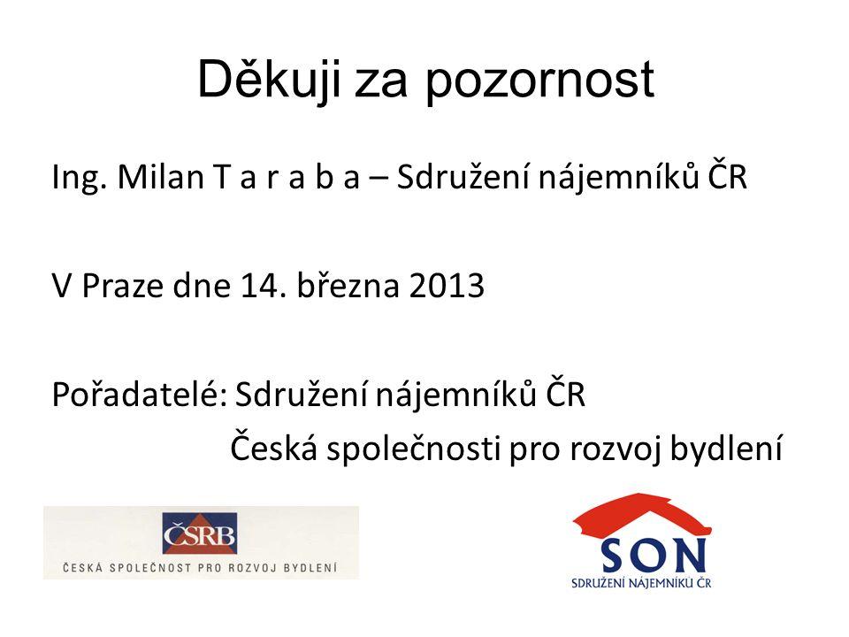 Děkuji za pozornost Ing.Milan T a r a b a – Sdružení nájemníků ČR V Praze dne 14.