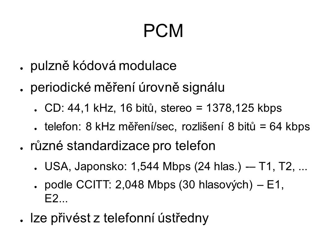 PCM ● pulzně kódová modulace ● periodické měření úrovně signálu ● CD: 44,1 kHz, 16 bitů, stereo = 1378,125 kbps ● telefon: 8 kHz měření/sec, rozlišení 8 bitů = 64 kbps ● různé standardizace pro telefon ● USA, Japonsko: 1,544 Mbps (24 hlas.) -– T1, T2,...