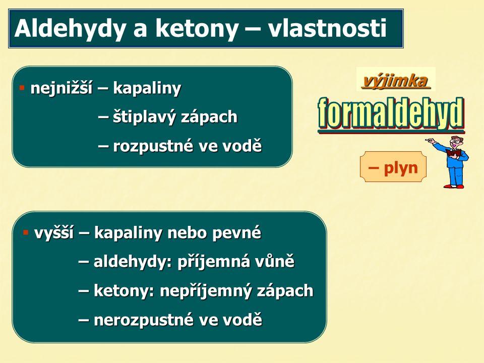  nejnižší – kapaliny – štiplavý zápach – rozpustné ve vodě – plyn  vyšší – kapaliny nebo pevné – aldehydy: příjemná vůně – ketony: nepříjemný zápach – nerozpustné ve vodě výjimka Aldehydy a ketony – vlastnosti