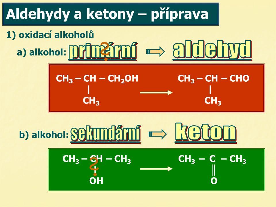 1) oxidací alkoholů CH 3 – CH – CH 2 OH | CH 3 CH 3 – CH – CHO | CH 3 CH 3 – CH – CH 3 | OH CH 3 – C – CH 3 ║ O Aldehydy a ketony – příprava a) alkoho