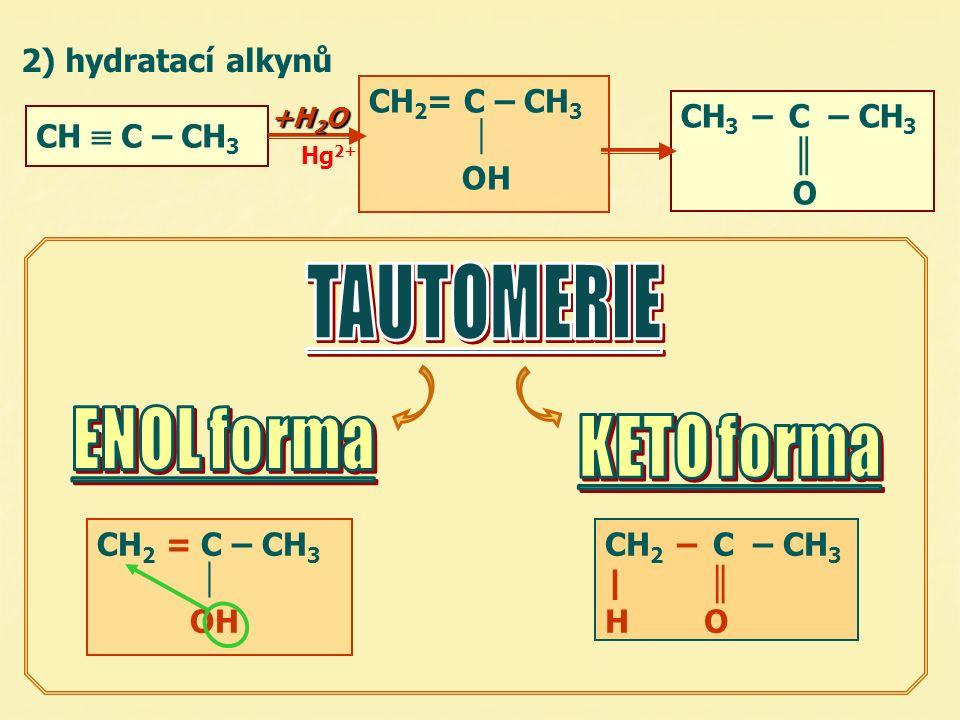 2) hydratací alkynů CH 3 – C – CH 3 ║ O CH  C – CH 3 CH 2 = C – CH 3  OH Hg 2+ CH 2 = C – CH 3  OH CH 2 – C – CH 3 | ║ H O +H 2 O