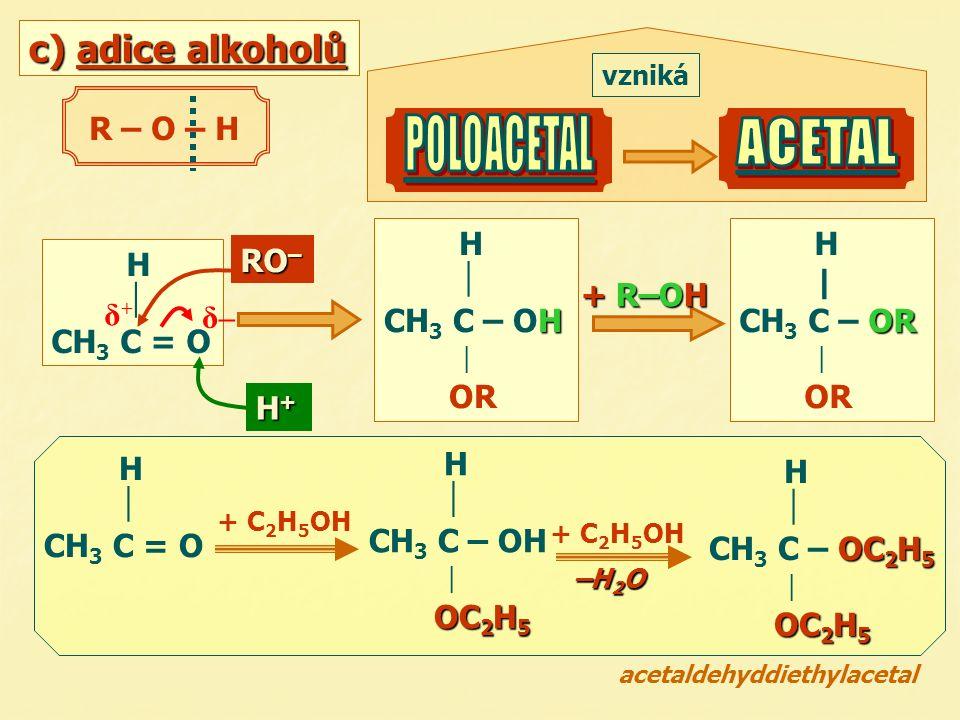 H+H+H+H+ c) adice alkoholů H  CH 3 C = O RO – δ–δ– δ+δ+ R – O – H H  H CH 3 C – OH  OR H | OR CH 3 C – OR  OR vzniká H  CH 3 C = O + C 2 H 5 OH H  CH 3 C – OH  OC 2 H 5 H  OC 2 H 5 CH 3 C – OC 2 H 5  OC 2 H 5 + C 2 H 5 OH acetaldehyddiethylacetal + R–OH –H 2 O