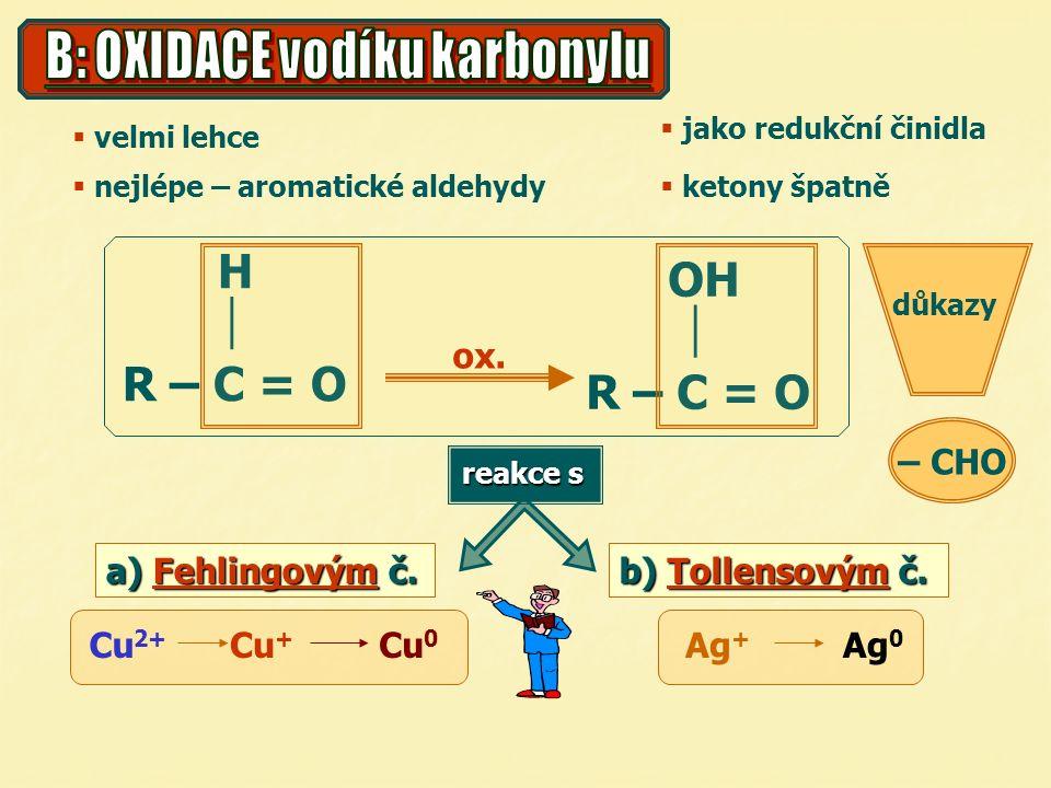  velmi lehce  nejlépe – aromatické aldehydy  jako redukční činidla  ketony špatně a) Fehlingovým č. b) Tollensovým č. H  R – C = O OH  R – C = O
