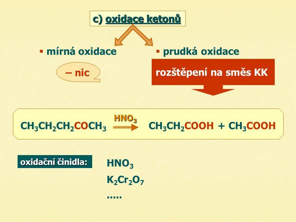 c) oxidace ketonů  mírná oxidace  prudká oxidace – nic rozštěpení na směs KK CH 3 CH 2 CH 2 COCH 3 HNO 3 CH 3 CH 2 COOH + CH 3 COOH oxidační činidla: HNO 3 K 2 Cr 2 O 7.....