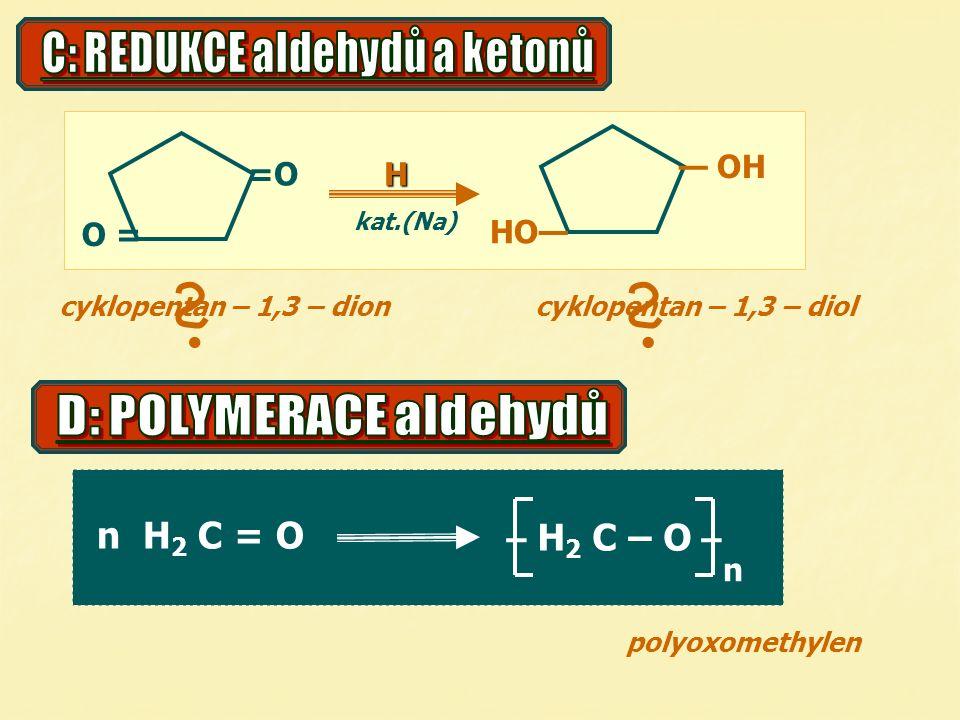 =O O = — OH HO— kat.(Na)H n H 2 C = O – H 2 C – O – n polyoxomethylen cyklopentan – 1,3 – dioncyklopentan – 1,3 – diol 