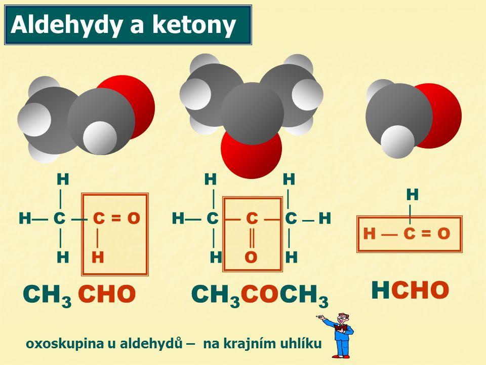 Aldehydy a ketony H │ H— C — C = O │ │ H H H │ H — C = O H H │ │ H— C — C — C — H │ ║ │ H O H CH 3 CHOCH 3 COCH 3 HCHO oxoskupina u aldehydů – na krajním uhlíku