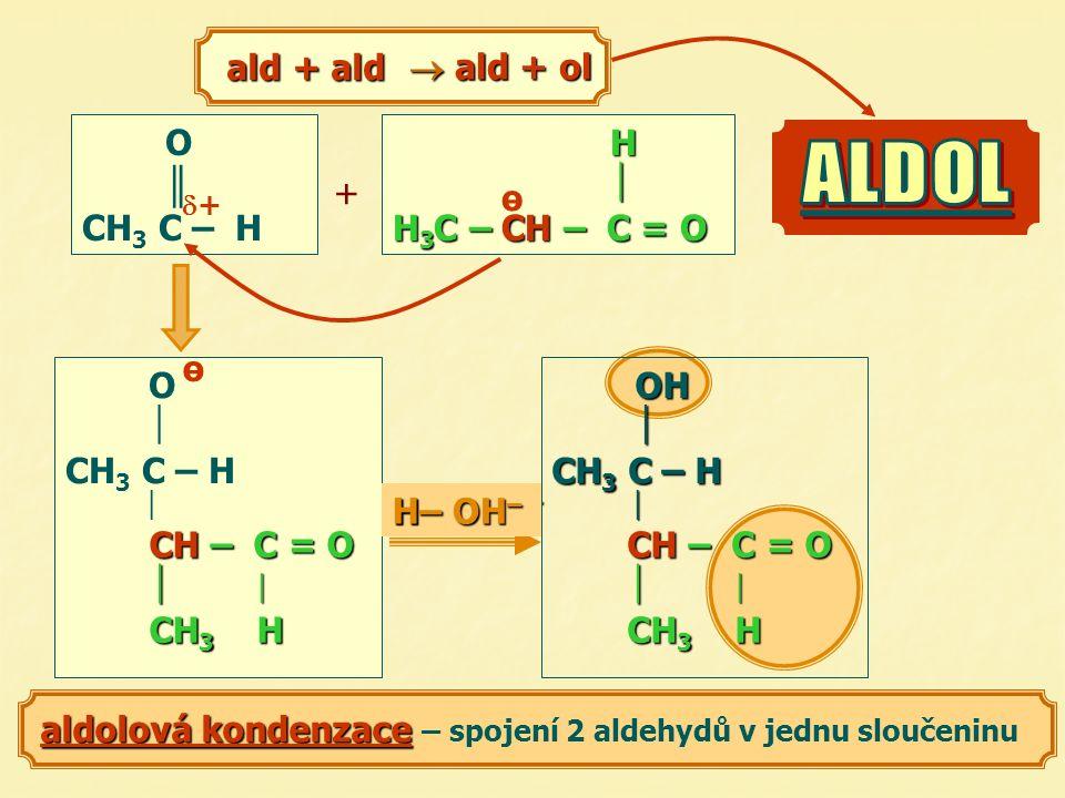 H  H 3 C – CH – C = O ө O ║ CH 3 C – H ald + ald ald + ald + O  CH 3 C – H  CH – C = O   CH 3 H ө + H 2 O CH– C = O CH – C = O   CH 3 H + OH – H– OH – H H  H 3 C – CH – C = O ө  ald + ol aldolová kondenzace aldolová kondenzace – spojení 2 aldehydů v jednu sloučeninu OH  CH 3 C – H  ++