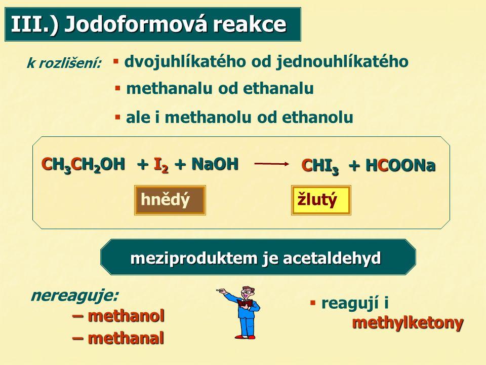 k rozlišení:  methanalu od ethanalu  dvojuhlíkatého od jednouhlíkatého CH 3 CH 2 OH + I 2 + NaOH CHI 3 + HCOONa hnědýžlutý nereaguje: – methanol – methanol – methanal – methanal meziproduktem je acetaldehyd meziproduktem je acetaldehyd  reagují i methylketony  ale i methanolu od ethanolu III.) Jodoformová reakce