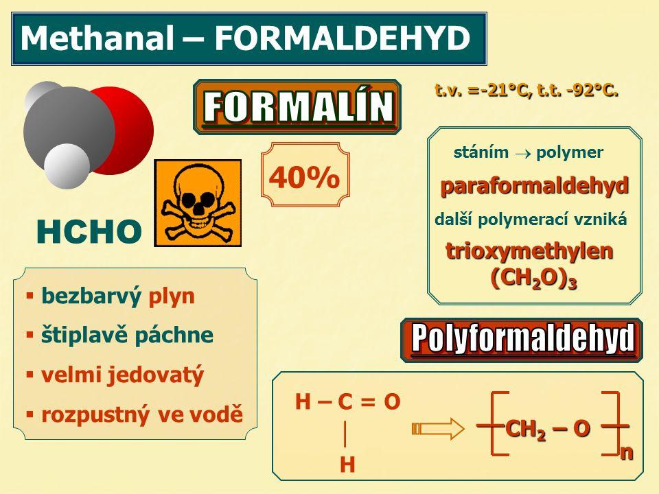 Methanal – FORMALDEHYD HCHO  bezbarvý plyn  štiplavě páchne  velmi jedovatý  rozpustný ve vodě 40% stáním  polymer další polymerací vzniká paraformaldehyd trioxymethylen (CH 2 O) 3 (CH 2 O) 3 t.v.
