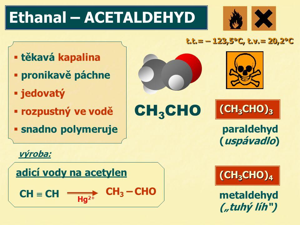 Ethanal – ACETALDEHYD CH 3 CHO  těkavá kapalina  pronikavě páchne  jedovatý  rozpustný ve vodě  snadno polymeruje t.t.= – 123,5°C, t.v.= 20,2°C p