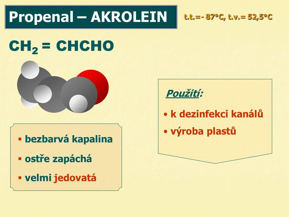Propenal – AKROLEIN t.t.=- 87°C, t.v.= 52,5°C CH 2 = CHCHO  bezbarvá kapalina  ostře zapáchá Použití: k dezinfekci kanálů výroba plastů  velmi jedo