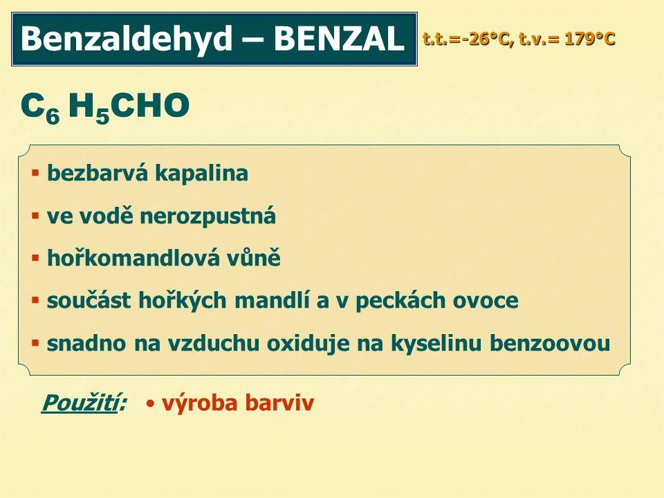 Benzaldehyd – BENZAL t.t.=-26°C, t.v.= 179°C C 6 H 5 CHO Použití: výroba barviv  bezbarvá kapalina  ve vodě nerozpustná  hořkomandlová vůně  součást hořkých mandlí a v peckách ovoce  snadno na vzduchu oxiduje na kyselinu benzoovou